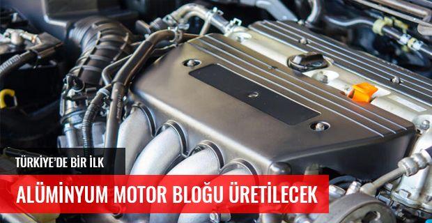 TÜRKİYE'DE İLK DEFA ALÜMİNYUM MOTOR BLOĞU ÜRETİLECEK